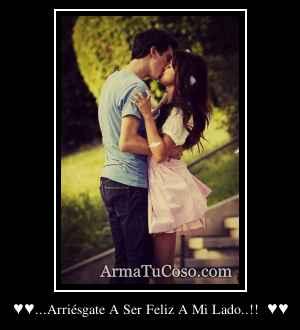 ♥♥...Arriésgate A Ser Feliz A Mi Lado..!!  ♥♥