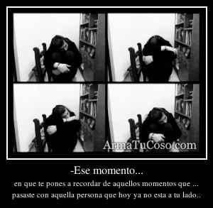 -Ese momento...