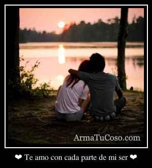 ❤ Te amo con cada parte de mi ser ❤