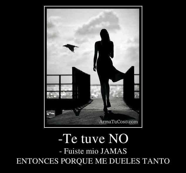 -Te tuve NO