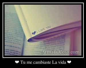 ❤ Tu me cambiaste La vida ❤