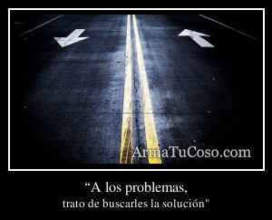 """""""A los problemas,"""