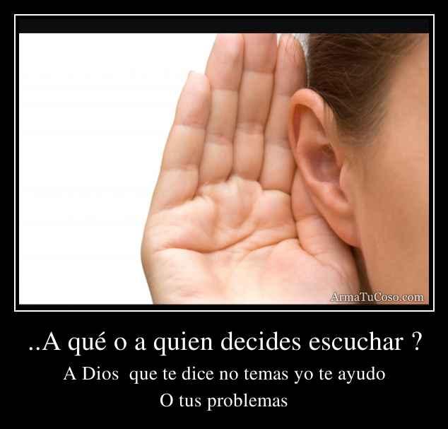 ..A qué o a quien decides escuchar ?