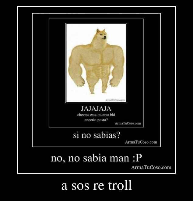 a sos re troll