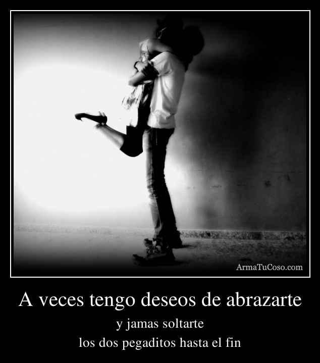 A veces tengo deseos de abrazarte