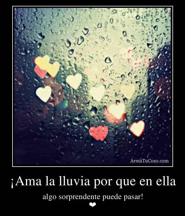 ¡Ama la lluvia por que en ella