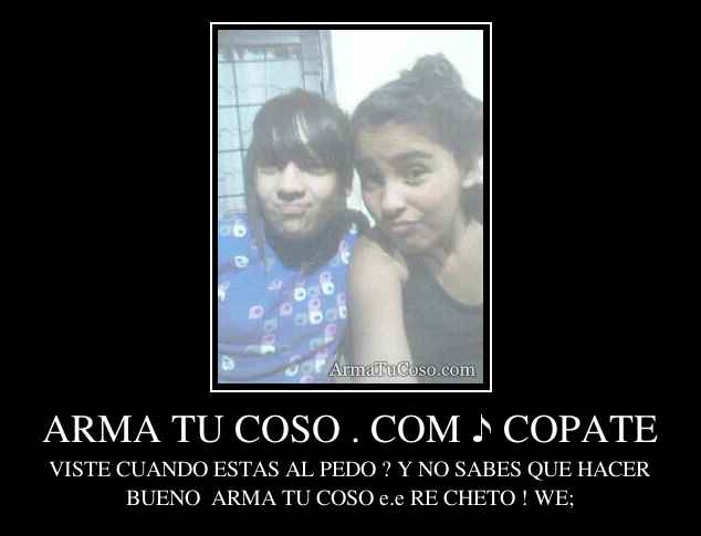 ARMA TU COSO . COM ♪ COPATE