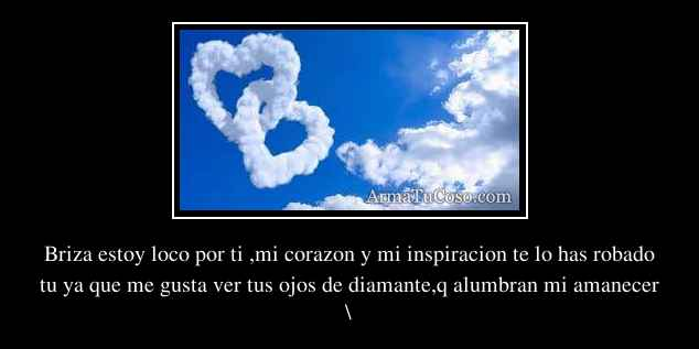 Briza estoy loco por ti ,mi corazon y mi inspiracion te lo ...  Briza estoy loc...