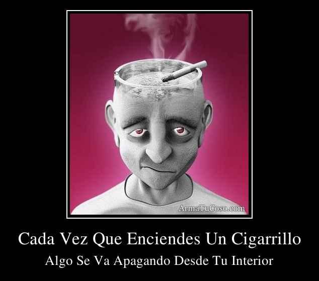 Cada Vez Que Enciendes Un Cigarrillo