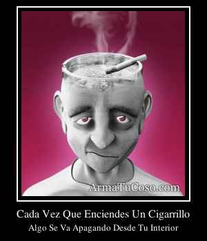 Cada Vez Que Enciendes Un Cigarrillo