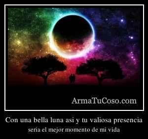 Con una bella luna asi y tu valiosa presencia