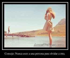 Consejo: Nunca uses a una persona para olvidar a otra.