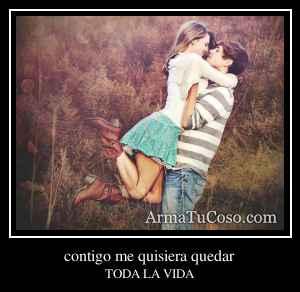 contigo me quisiera quedar