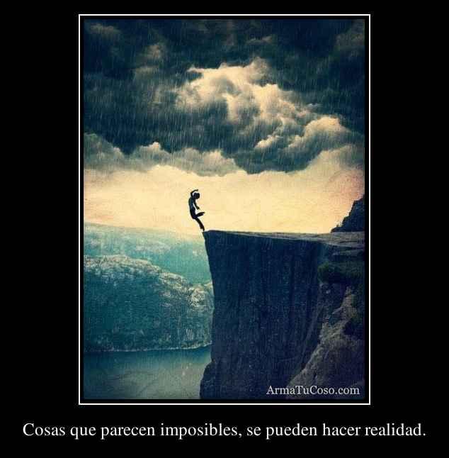 Cosas que parecen imposibles, se pueden hacer realidad.