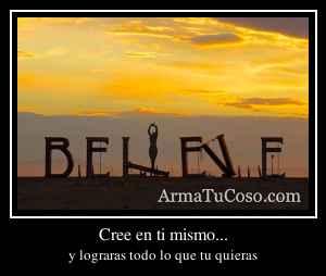 Cree en ti mismo...
