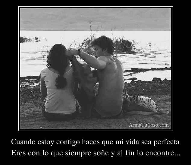 Cuando estoy contigo haces que mi vida sea perfecta