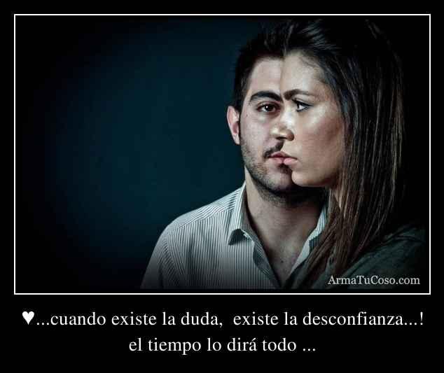 ♥...cuando existe la duda,  existe la desconfianza...!