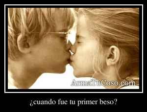 ¿cuando fue tu primer beso?
