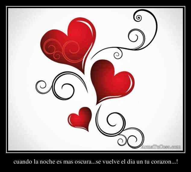 cuando la noche es mas oscura...se vuelve el dia un tu corazon...!