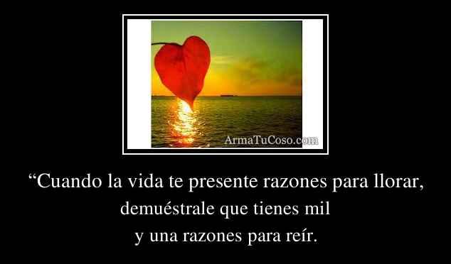 """""""Cuando la vida te presente razones para llorar,"""