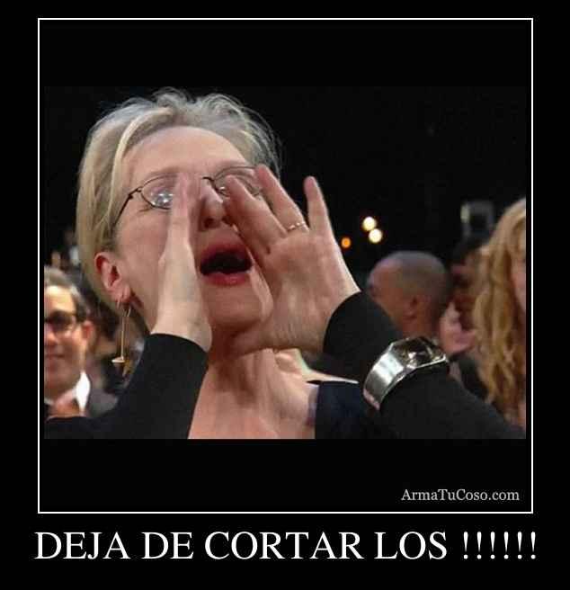 DEJA DE CORTAR LOS !!!!!!