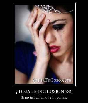 ¡¡DEJATE DE ILUSIONES!!