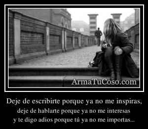 Deje de escribirte porque ya no me inspiras,