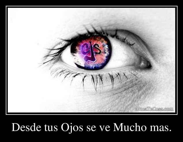 Desde tus Ojos se ve Mucho mas.