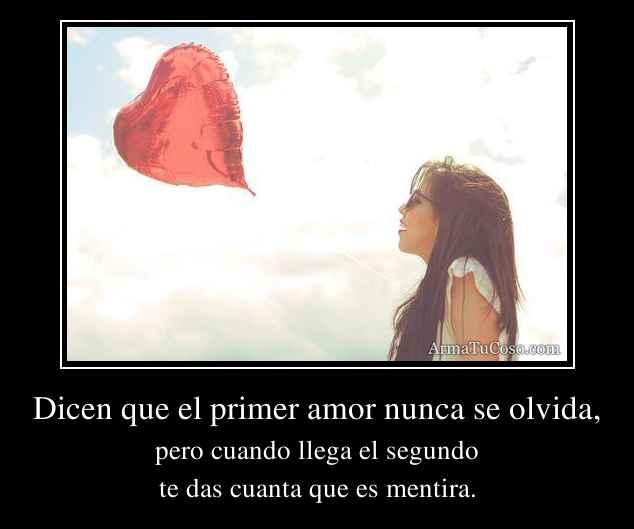Dicen que el primer amor nunca se olvida,