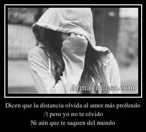 Dicen que la distancia olvida al amor más profundo