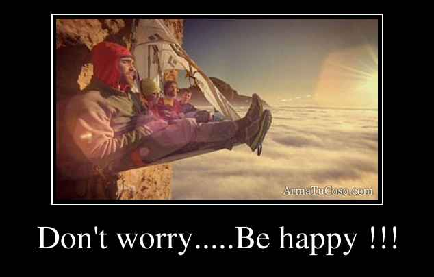 Don't worry.....Be happy !!!