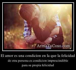 El amor es una condicion en la que la felicidad