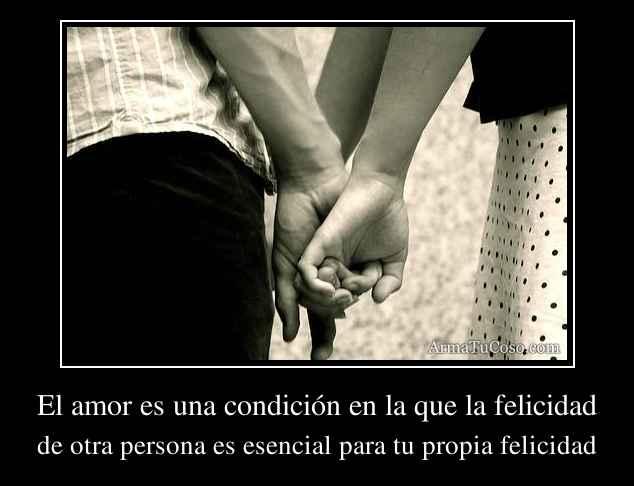 El amor es una condición en la que la felicidad
