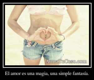 El amor es una magia, una simple fantasía.