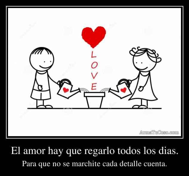 El amor hay que regarlo todos los dias.