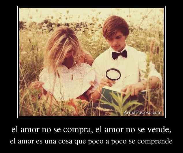 el amor no se compra, el amor no se vende,