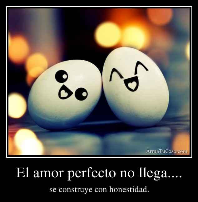 El amor perfecto no llega....