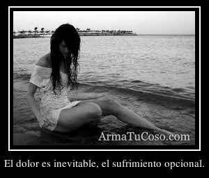 El dolor es inevitable, el sufrimiento opcional.