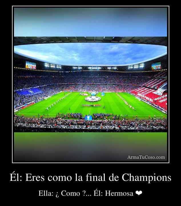 Él: Eres como la final de Champions