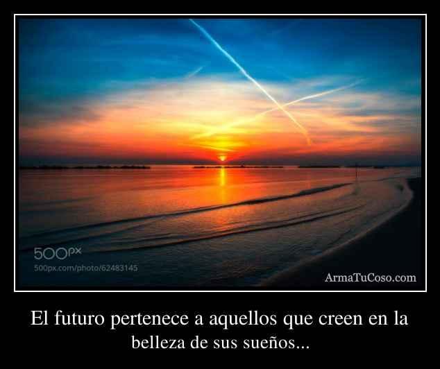 El futuro pertenece a aquellos que creen en la