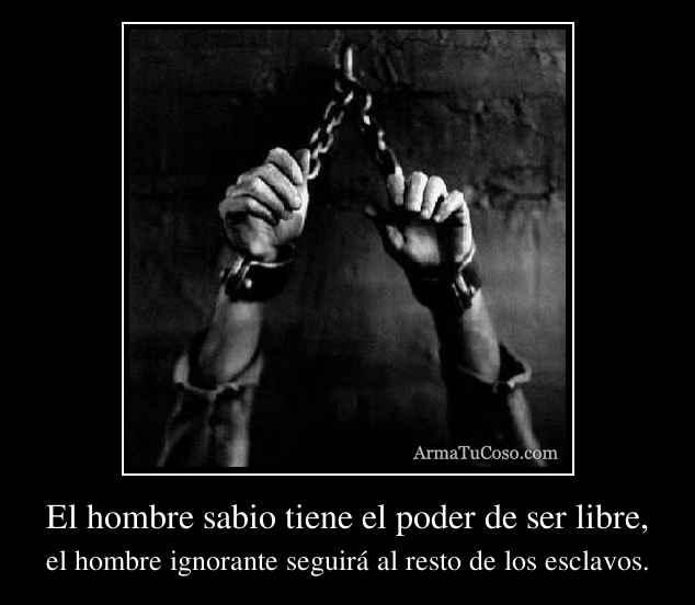 El hombre sabio tiene el poder de ser libre,