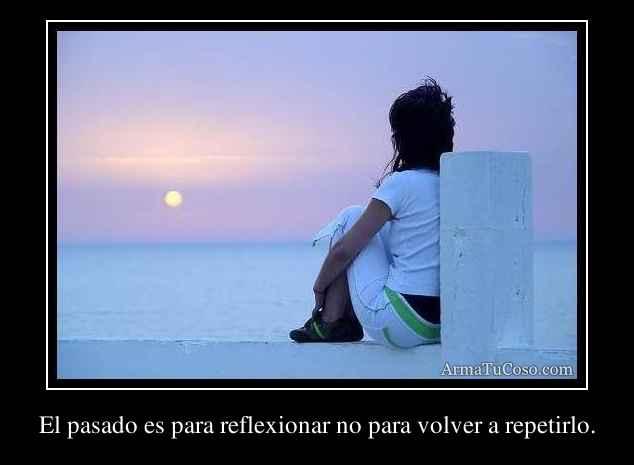 El pasado es para reflexionar no para volver a repetirlo.