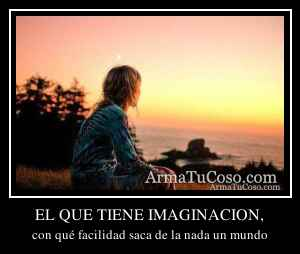 EL QUE TIENE IMAGINACION,