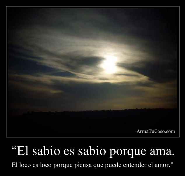 """""""El sabio es sabio porque ama."""