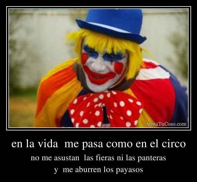 en la vida  me pasa como en el circo
