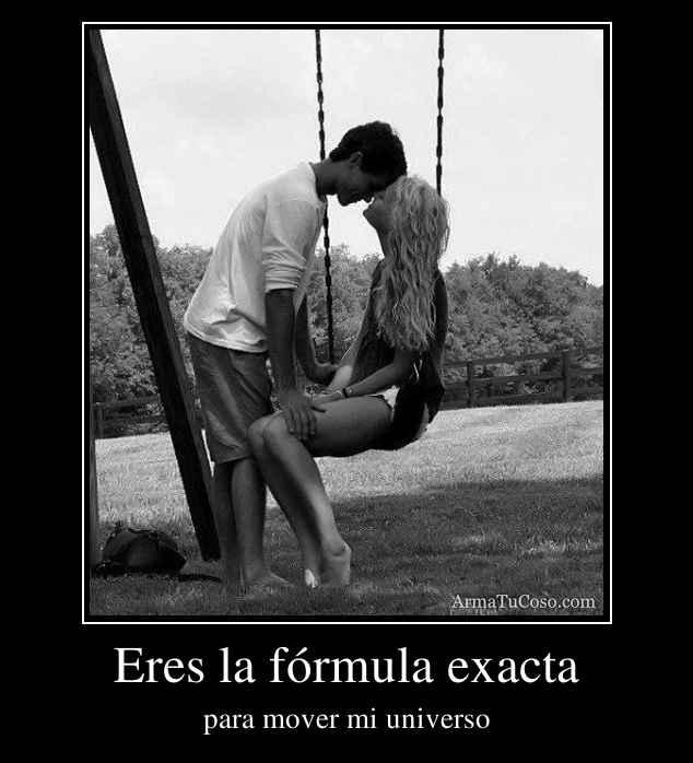 Eres la fórmula exacta