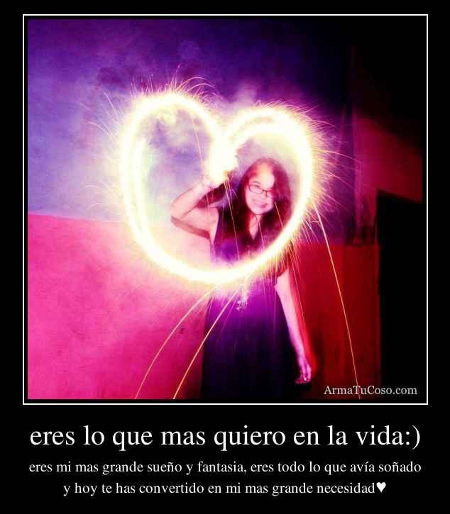 eres lo que mas quiero en la vida:)