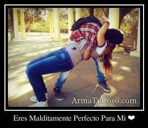 Eres Malditamente Perfecto Para Mi ❤