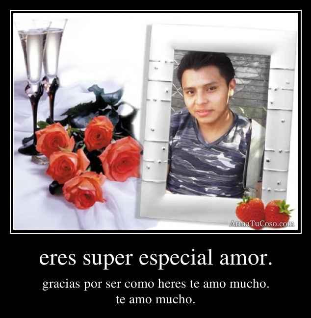 eres super especial amor.