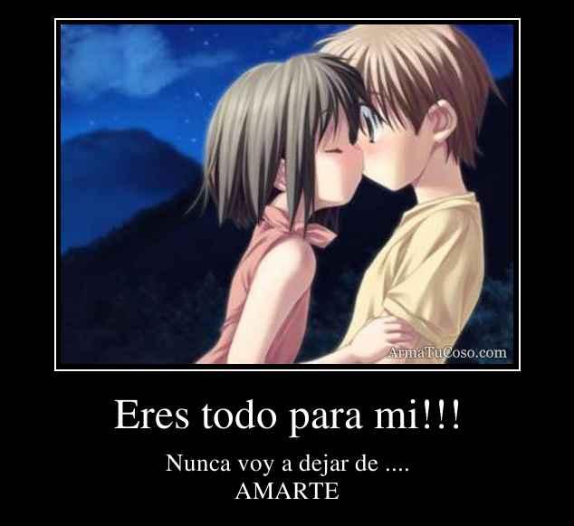 Eres todo para mi!!!